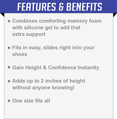 Combines comforting memory foam  with silicone gel to add that  extra support, Fits in easy, slides right into your  shoes, Gain Height & Confidence Instantly, Adds up to 2 inches of height  without anyone knowing!,One size fits all